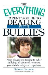 The Everything Parent's Guide to Dealing with Bullies: From playground teasing to cyber bullying, all you need to ensure your child's safety and happiness