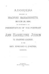 Address Delivered at Bradford, Massachusetts, March 26, 1884: On the Occasion of the Presentation of the Portrait of Ann Hasseltine Judson to Bradford Academy