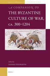 A Companion to the Byzantine Culture of War  ca  300 1204 PDF
