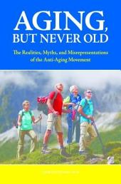 Aging, But Never Old: The Realities, Myths, and Misrepresentations of the Anti-Aging Movement: The Realities, Myths, and Misrepresentations of the Anti-Aging Movement