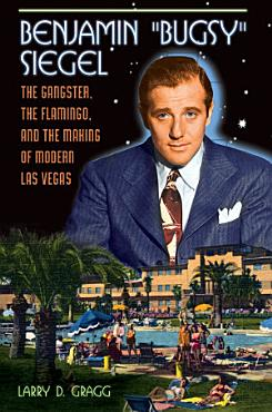 Benjamin  Bugsy  Siegel  The Gangster  the Flamingo  and the Making of Modern Las Vegas PDF