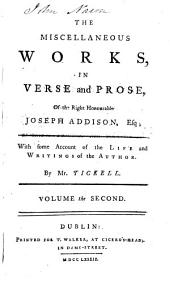 The Miscellaneous Works: In Verse and Prose, of the Right Honourable Joseph Addison, Esq; in Three Volumes. With Some Account of the Life and Writings of the Author. By Mr. Tickell