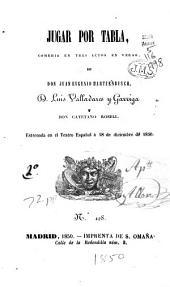Jugar por tabla: comedia en tres actos en verso de Don Juan Eugenio Hartzenbusch, D. Luis Valladares y Garriga y Don Cayetano Rosell