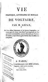 Vie politique, littéraire et morale de Voltaire...: où l'on réfute Condorcet et les autres biographes, en citant plus de deux cents faits, tous appuyés sur des preuves incontestables, souvent fournies par Valtaire lui-même, et que chacun peut vérifer dans les OEuvres complètes