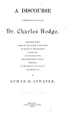 A Discourse Commemorative of the Late Dr  Charles Hodge PDF