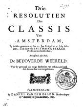 Drie resolutien des classis van Amsterdam, by deselve genomen op den 22. jan. 8. april en 21. july deses jaars, in de sake van Balthasar Bekker predikant tot Amsterdam, betreffende sijn boek De Betoverde Weereld. Waarby gevoegd zijn enige reflexien van onbekende hand den auteur daar over toegesonden: Volume 1