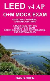 LEED v4 AP O+M MOCK EXAM: Questions, Answers, and Explanations: A Must-Have for the LEED AP O+M Exam, Green Building LEED Certification, and Sustainability