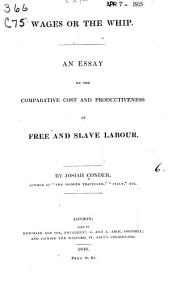Wages Or the Whip: An Essay on the Comparative Cost and Productiveness of Free and Slave Labour