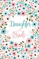 Daughter of the Bride  Cute Floral Notebook   Blank Lined Journal  Small Keepsake Diary for Wedding Party Ideas  to Do Lists and Notes