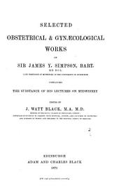 Selected Obstetrical & Gynaecological Works of Sir James Y. Simpson: Containing the Substance of His Lectures on Midwifery