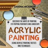 Acrylic Painting  Discover The Ways Of Painting Eye Popping Portraits And Landscape Using Acrylic Painting Tactics And Techniques PDF