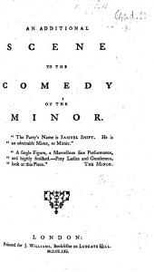 An additional scene to the comedy of The Minor. [Being a satire on S. F.]
