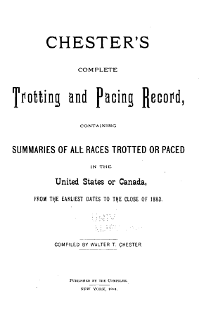 Chester's Complete Trotting and Pacing Record, Containing Summaries of All Races Trotted Or Paced in the United States Or Canada, from the Earliest Dates to the Close of 1883