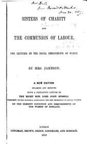 Sisters of Charity; And, The Communion of Labour: Two Lectures on the Social Employments of Women. A New Edition Enlarged and Improved with a Prefatory Letter to the Right Hon. Lord John Russell, President of the National Association for the Promotion of Social Science, on the Present Condition and Requirements of the Women of England