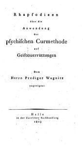 Rhapsodieen über die Anwendung der psychischen Curmethode auf Geisteszerrüttungen: Dem Herrn Prediger Wagnitz zugeeignet