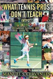 What Tennis Pros Don'T Teach (Wtpdt): Wisdom Tennis 101