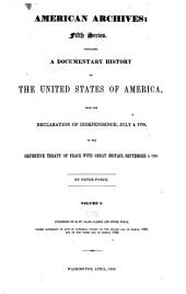 American Archives: Consisting of a Collection of Authentick Records, State Papers, Debates, and Letters and Other Notices of Publick Affairs, the Whole Forming a Documentary History of the Origin and Progress of the North American Colonies; of the Causes and Accomplishment of the American Revolution; and of the Constitution of Government for the United States, to the Final Ratification Thereof. In Six Series ...