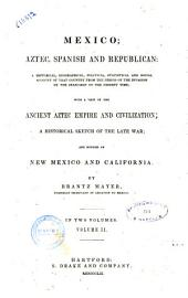 Mexico, Aztec, Spanish and Republican a Historical, Geographical, Political, Statistical and Social Account of that Country from the Period of the Invasion by the Spaniards to the Present Time, with a View of the Ancient Aztec Empire and Civilization, a Historical Sketch of the Late War, and Notices of New Mexico and California by Brantz Mayer: Volume 2