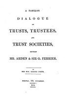 A Familiar Dialogue on Trusts  Trustees  and Trust Societies  between Mr  Arden and Sir G  Ferrier PDF