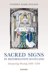 Sacred Signs in Reformation Scotland: Interpreting Worship, 1488-1590