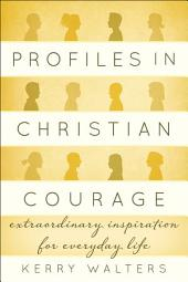 Profiles in Christian Courage: Extraordinary Inspiration for Everyday Life