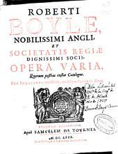Roberti Boyle ... Opera varia: quorum posthac exstat catalogus, cum indicibus necesaariis, multisque figuris aeneis, Volume 3