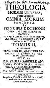 Theologia Moralis Universa: Complectens Omnia Morum Praecepta, Et Principia Decisionis Omnium Consciente Casuum, Suis Quaeque Momentis Stabilita : Ad Usum Parochorum Et Confessariorum, Volume 2