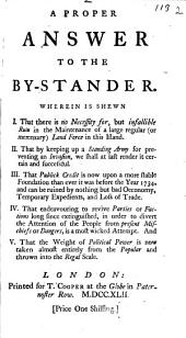 A Proper Answer to the By-stander: Wherein is Shewn I. That There is No Necessity For, But Infallible Ruin in the Maintenance of a Large Regular (or Mercenary) Land Force in this Island. II. That by Keeping Up a Standing Army for Preventing an Invasion, We Shall at Last Render it Certain and Successful. III. That Publick Credit is Now Upon a More Stable Foundation Than Ever it was Before the Year 1734, and Can be Ruined by Nothing But Bad Oeconomy, Temporary Expedients, and Loss of Trade. IV. That Endeavouring to Revive Parties Or Factions Long Since Extinquished, in Order to Divert the Attention of the People from the Present Mischiefs Or Dangers, is a Most Wicked Attempt. And V. That the Weight of Political Power is Now Taken Almost Entirely from the Popular and Thrown Into the Regal Scale