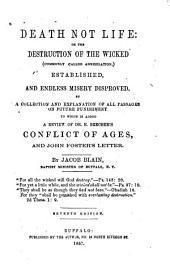 Death Not Life, Or, the Destruction of the Wicked (commonly Called Annihilation) Established, and Endless Misery Disproved: By a Collection and Explanation of All Passages on Future Punishment, to which is Added a Review of Dr. E. Beecher's Conflict of Ages, and John Foster's Letters