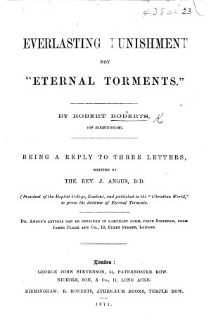 Everlasting Punishment not    Eternal Torments        Being a reply to three letters  written by     J  Angus      and published in the    Christian World     etc