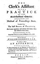 The Clerk's Assistant in the Practice of the Ecclesiastical Courts: Containing the Methods of Proceedings There. Extracted from the Best Books of Practice ... By the Reverend William Cockburn ... To which is Added an Appendix ... Supposed to be Wrote by a Late Most Reverend and Learned Prelate