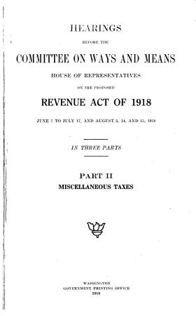 Hearings Before the Committee on Ways and Means  House of Representatives  on the Proposed Revenue Act of 1918  June 7 to July 17 and August 5  14  and 15  1918 PDF
