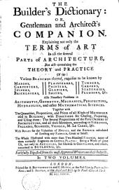 The Builder's Dictionary Or Gentleman and Architect's Companion: Explaining Not Only the Terms of Art in All the Several Parts of Architecture, But Also Containing the Theory and Practice ...