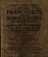 Dissertatio inauguralis iuridica de feudis Franconicis, inprimis Herbipolensibus, zu rechtem Mann-Lehn oder auf männliche, mann-lehnbahre, ehliche mann-lehnbahre oder auch männliche Leibs-Lehns-Erben etc. concessis