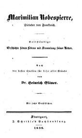 Maximilian Robespierre, Dictator von Frankreich: vollständige Geschichte seines Lebens mit Sammlung seiner Reden : nach den besten Quellen für Leser aller Stände