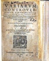 Variarum Controversiarum ... inter nostri temporis Philosophos et Medicos, ... agitatarum libri duo schediastici, etc
