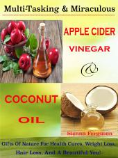 Multi-Tasking & Miraculous Apple Cider Vinegar & Coconut Oil: Gifts Of Nature For Health Cures, Weight Loss, Hair Loss, And A Beautiful You!