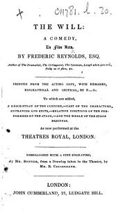 The Will: a Comedy, in Five Acts ... Printed from the Acting Copy, with Remarks, Biographical and Critical, by D.-G. [i.e. George Daniel.] To which are Added, a Description of the Costume, Cast of the Characters ... and the Whole of the Stage Business. As Now Performed at the Theatres Royal, London. Embellished with a Fine Engraving, Etc
