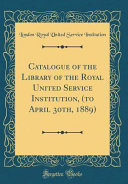 Catalogue of the Library of the Royal United Service Institution, (to April 30th, 1889) (Classic Reprint)