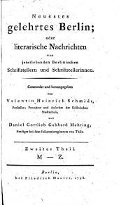 Neuestes gelehrtes Berlin, oder literarische Nachrichten von jetztlebenden Berlinischen Schriftstellern und Schriftstellerinnen: M - Z. Zweiter Theil, Band 2