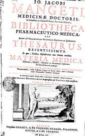 JO. JACOBI MANGETI MEDICINAE DOCTORIS & Serenissimi ac Potentiss. REGIS PRVSSIAE Archiatri, BIBLIOTHECA PHARMACEUTICO-MEDICA, SEU Rerum ad PHARMACIAM GALENICO-CHYMICAM spectantium THESAURUS REFERTISSIMUS, In quo, Ordine Alphabetico non Omnis tantum MATERIA MEDICA Historice, Physice, Chymice ac Anatomice explicata ; sed & Celebriores quaeque COMPOSITIONES, TUM EX OMNIBUS DISPENSATORIIS Pharmaceuticis, variis hactenus Linguis in lucem editis, tum e melioris notae Scriptoribus Practicis excerptae. IMO SECRETIORES NON PAUCAE PRAEPARATIONES CHYMICAE, MECHANICAE &c. in Curiosorum cujusvis Ordinis usum, undequaque conquisitae, abude cumulantur. Cum INDICE MATERIARVM locupletissimo, [et] FIGVRIS aneis necessariis: TOMUS PRIMUS, Volume 1