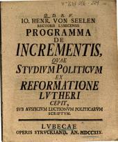 Io. Henr. Von Seelen Rectoris Lvbecensis Programma De Incrementis, Qvae Stvdivm Politicvm Ex Reformatione Lvtheri Cepit