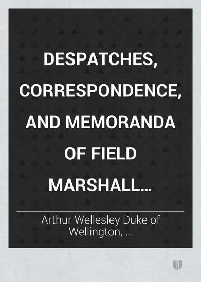 Despatches  Correspondence  and Memoranda of Field Marshal Arthur  Duke of Wellington  K  G   1828 1829 PDF