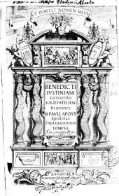 Benedicti Iustiniani ... In omnes B. Pauli Apost. Epistolas explanationum: tomus I [-II], Volume 1