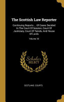 The Scottish Law Reporter: Continuing Reports ... of Cases Decided in the Court of Session, Court of Justiciary, Court of Teinds, and House of Lo