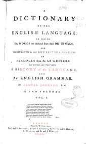 A Dictionary of the English Language: In which the Words are Deduced from Their Originals, and Illustrated in Their Different Significations by Examples from the Best Writers, to which are Prefixed, a History of the Language, and an English Grammar, Volume 1