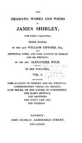 The Dramatic Works and Poems of James Shirley, Now First Collected: Some account of Shirley and his writings. Commendatory verses on Shirley. Love tricks, or, The school of complement. The maid's revenge. The brothers. The witty fair one. The wedding