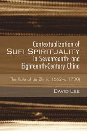 Contextualization of Sufi Spirituality in Seventeenth- and Eighteenth-Century China: The Role of Liu Zhi (c.1662-c.1730)