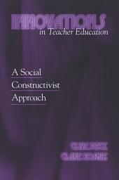 Innovations in Teacher Education: A Social Constructivist Approach