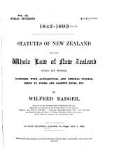 Statutes of New Zealand [1842-1893]: Being the Whole Law of New Zealand Public and General Together with a Collection of Practical Gazette Rules, Orders, Etc., Alphabetical Index, General Index, and Index to Forms and Rules, Etc, Volume 3